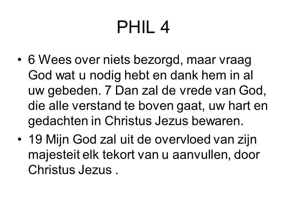 PHIL 4 •6 Wees over niets bezorgd, maar vraag God wat u nodig hebt en dank hem in al uw gebeden. 7 Dan zal de vrede van God, die alle verstand te bove