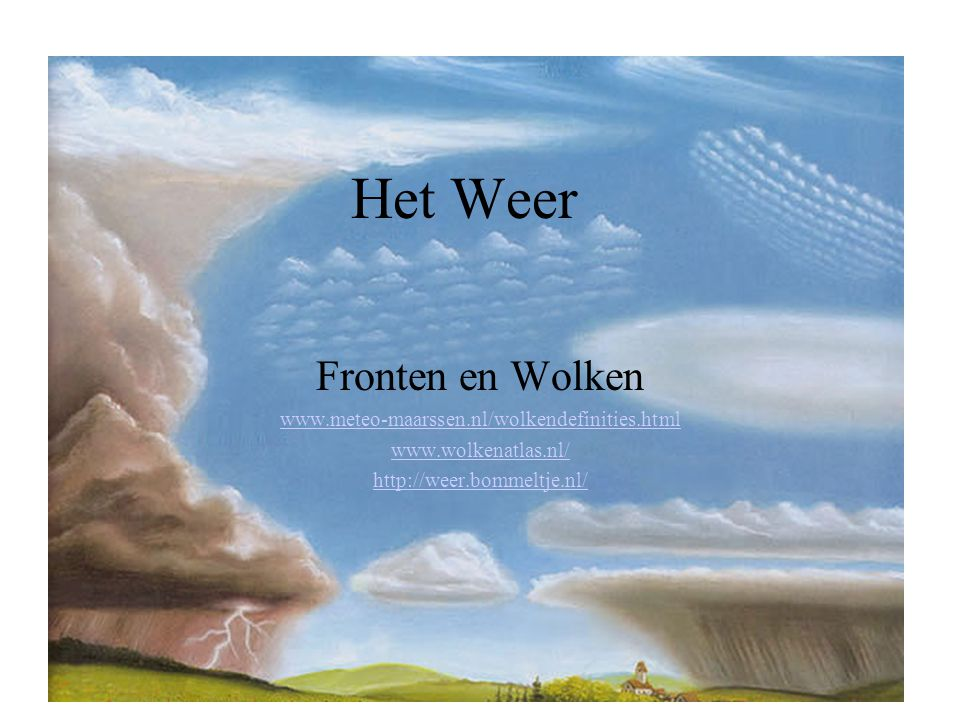 Het Weer Fronten en Wolken www.meteo-maarssen.nl/wolkendefinities.html www.wolkenatlas.nl/ http://weer.bommeltje.nl/
