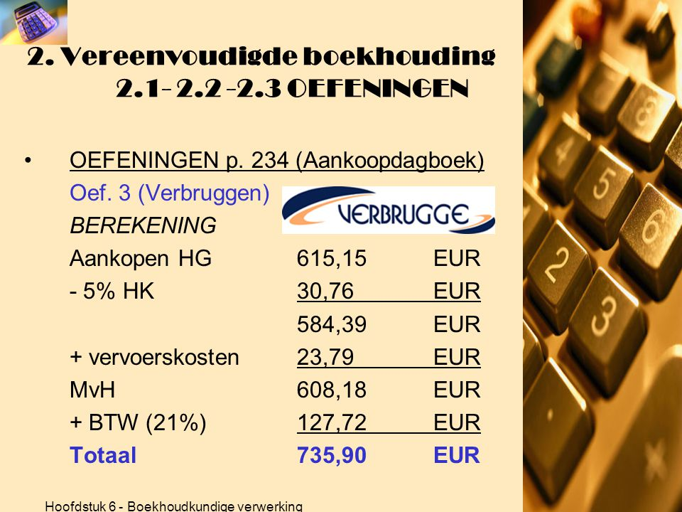 Hoofdstuk 6 - Boekhoudkundige verwerking 2. Vereenvoudigde boekhouding 2.1- 2.2 -2.3 OEFENINGEN •OEFENINGEN p. 234 (Aankoopdagboek) Oef. 2 (Belgacom)