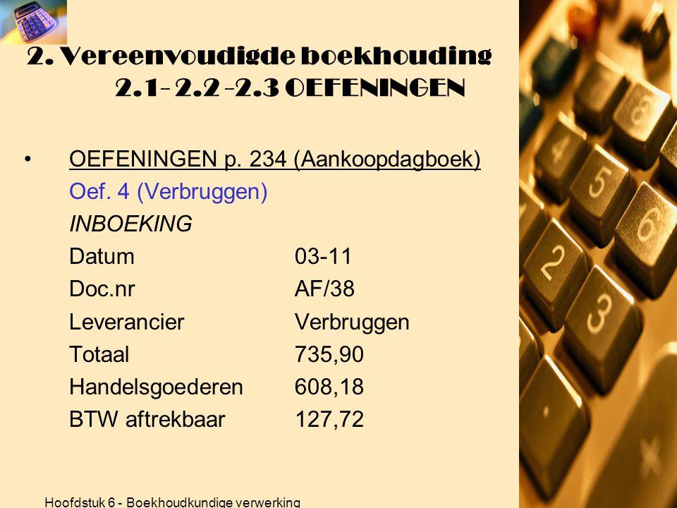 Hoofdstuk 6 - Boekhoudkundige verwerking 2. Vereenvoudigde boekhouding 2.1- 2.2 -2.3 OEFENINGEN •OEFENINGEN p. 234 (Aankoopdagboek) Oef. 3 (Verbruggen