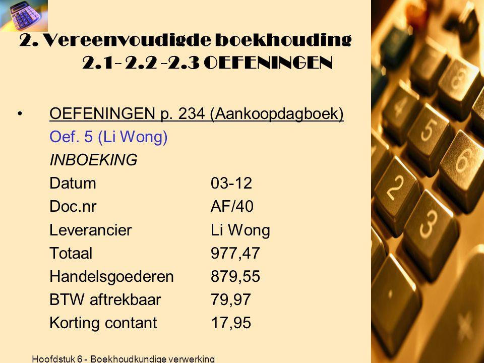 Hoofdstuk 6 - Boekhoudkundige verwerking 2. Vereenvoudigde boekhouding 2.1- 2.2 -2.3 OEFENINGEN •OEFENINGEN p. 234 (Aankoopdagboek) Oef. 5 (Li Wong) B