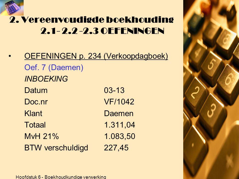 Hoofdstuk 6 - Boekhoudkundige verwerking 2. Vereenvoudigde boekhouding 2.1- 2.2 -2.3 OEFENINGEN •OEFENINGEN p. 234 (Verkoopdagboek) Oef. 7 (Daemen) BE