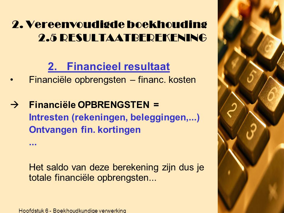 Hoofdstuk 6 - Boekhoudkundige verwerking 2. Vereenvoudigde boekhouding 2.5 RESULTAATBEREKENING 1.Bedrijfsresultaat •Wat zijn deze afschrijvingen?  Wa