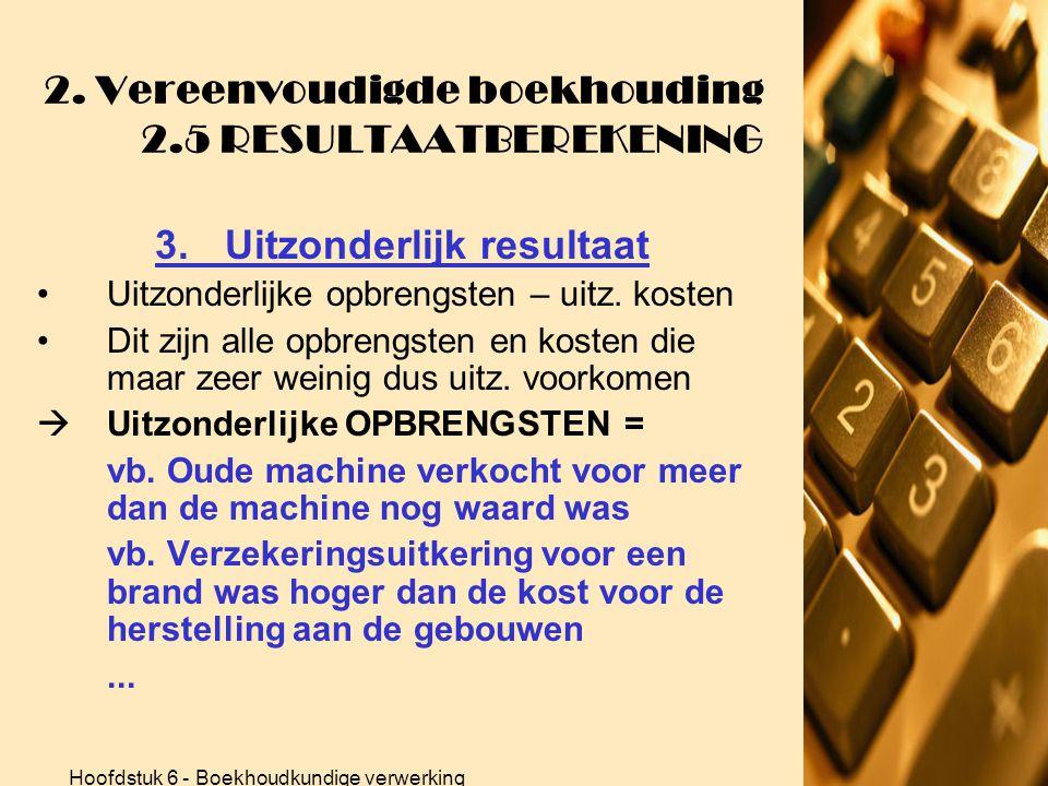 Hoofdstuk 6 - Boekhoudkundige verwerking 2. Vereenvoudigde boekhouding 2.5 RESULTAATBEREKENING 3.Uitzonderlijk resultaat  Uitzonderlijke KOSTEN = vb.