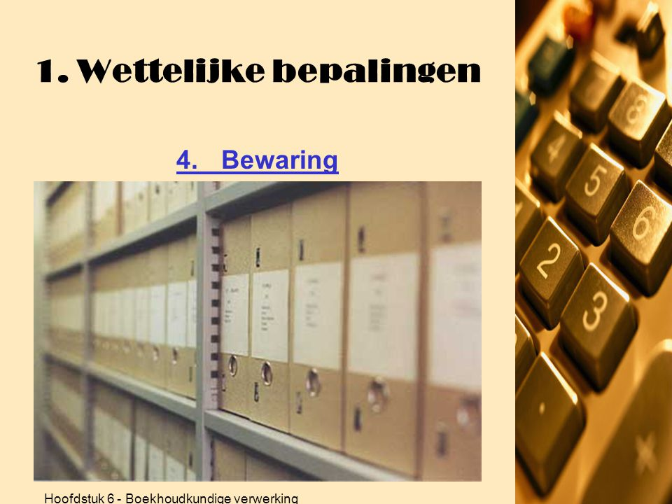 Hoofdstuk 6 - Boekhoudkundige verwerking 1. Wettelijke bepalingen 4.Bewaring •Verplicht je boekhouding (papier of electronisch) 10 jaar bijhouden •Ook