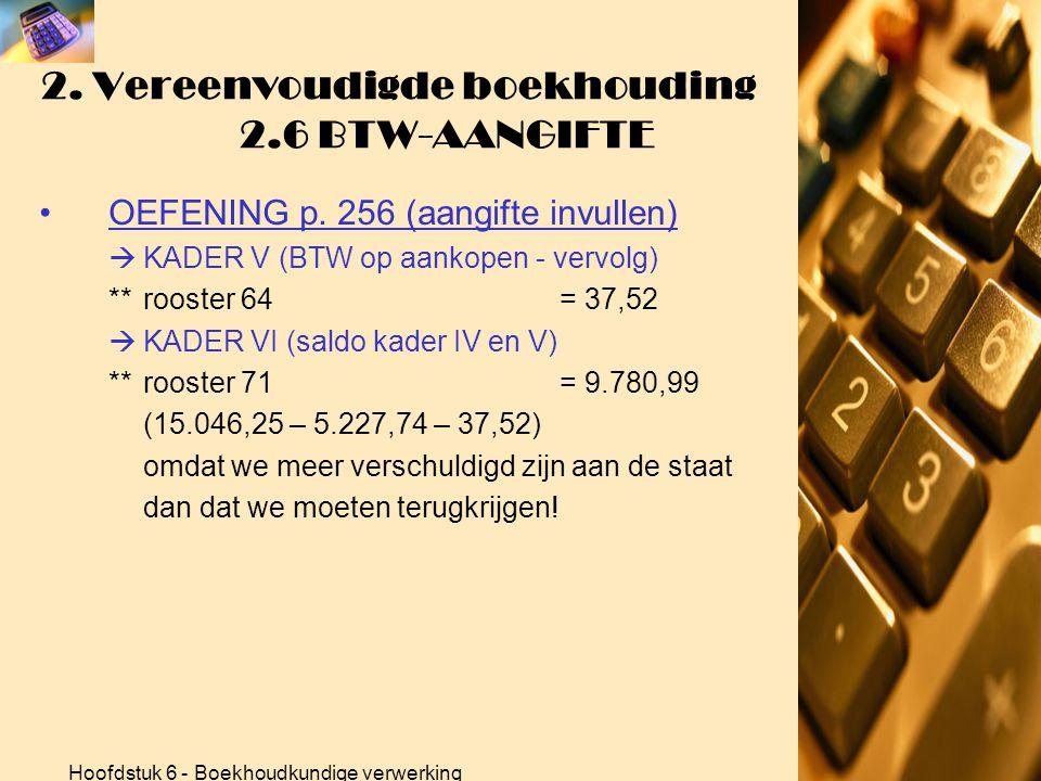 Hoofdstuk 6 - Boekhoudkundige verwerking 2. Vereenvoudigde boekhouding 2.6 BTW-AANGIFTE •OEFENING p. 256 (aangifte invullen)  KADER V (BTW op aankope