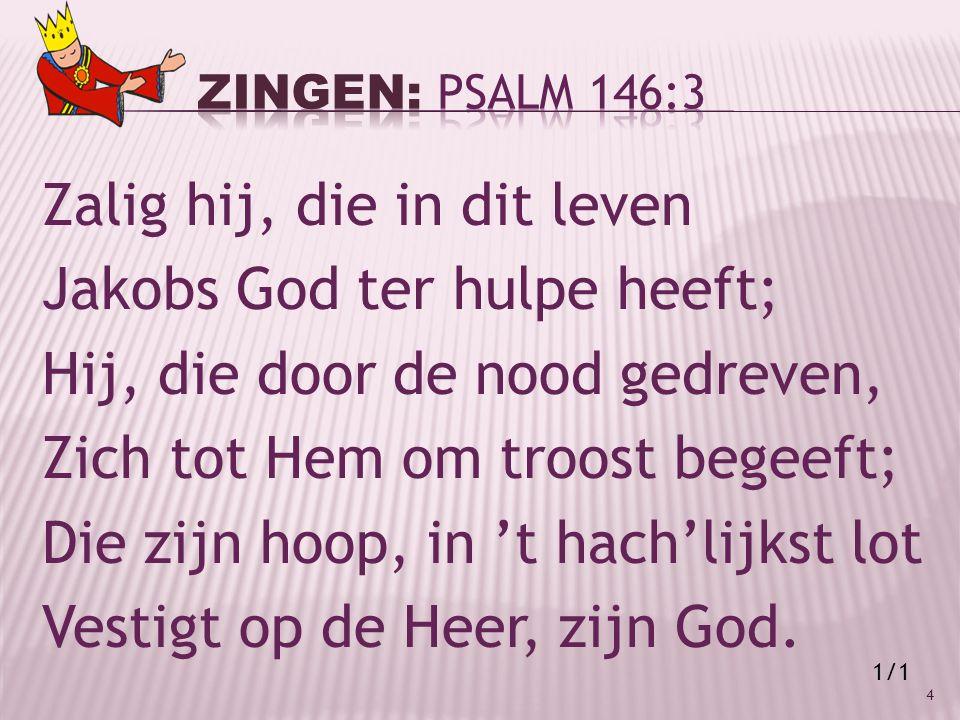 Zalig hij, die in dit leven Jakobs God ter hulpe heeft; Hij, die door de nood gedreven, Zich tot Hem om troost begeeft; Die zijn hoop, in 't hach'lijkst lot Vestigt op de Heer, zijn God.