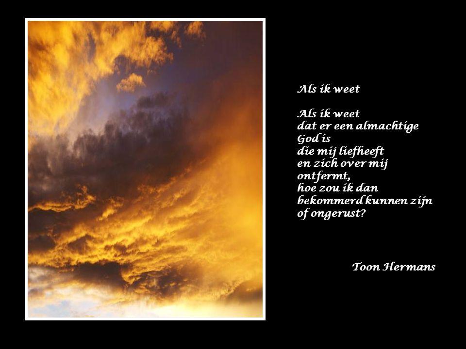 Als ik weet dat er een almachtige God is die mij liefheeft en zich over mij ontfermt, hoe zou ik dan bekommerd kunnen zijn of ongerust.