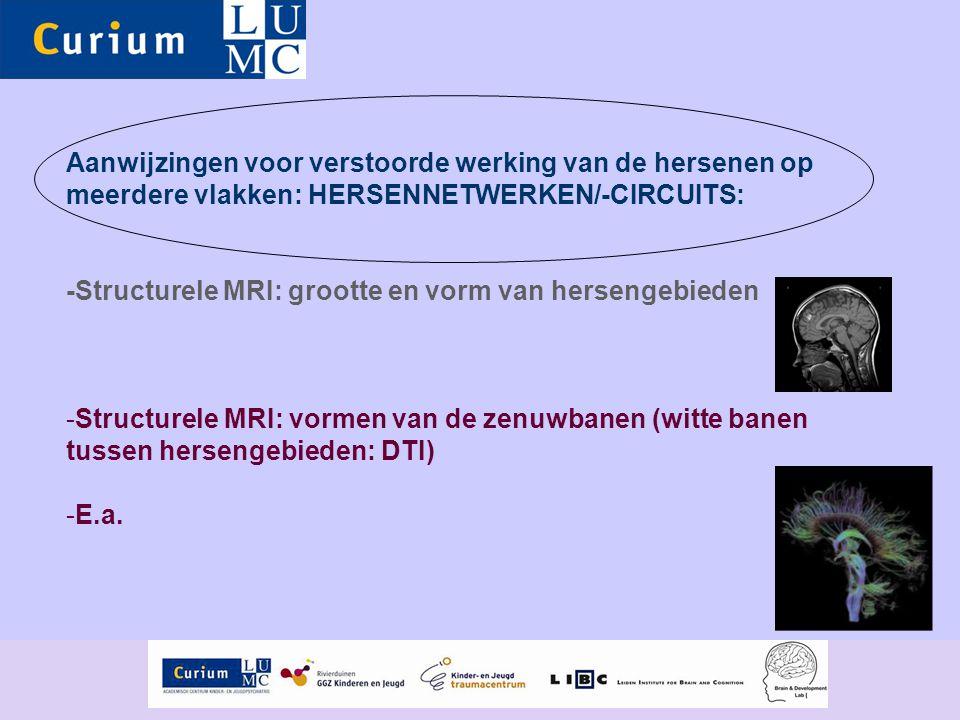 Aanwijzingen voor verstoorde werking van de hersenen op meerdere vlakken: HERSENNETWERKEN/-CIRCUITS: -Structurele MRI: grootte en vorm van hersengebie