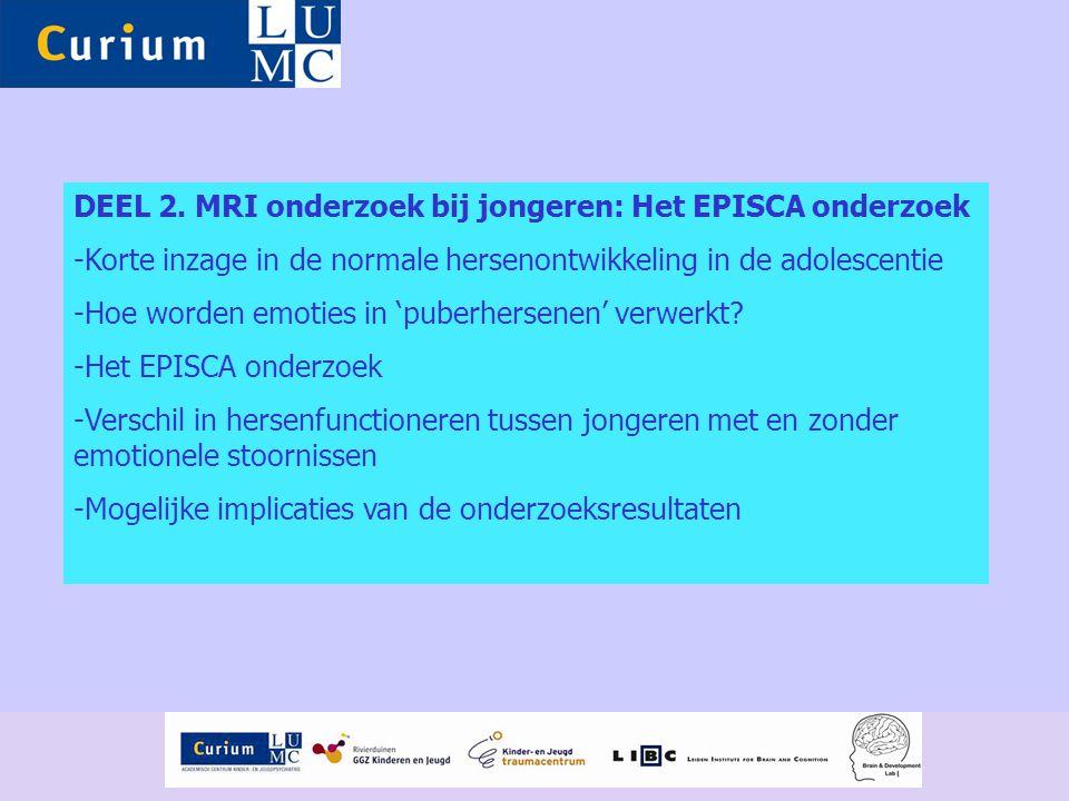 DEEL 2. MRI onderzoek bij jongeren: Het EPISCA onderzoek -Korte inzage in de normale hersenontwikkeling in de adolescentie -Hoe worden emoties in 'pub