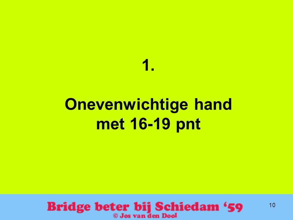 10 1. Onevenwichtige hand met 16-19 pnt