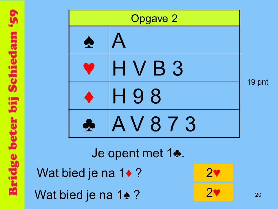 20 Opgave 2 ♠A ♥H V B 3 ♦H 9 8 ♣A V 8 7 3 Wat bied je na 1♦ ?2♥2♥ Je opent met 1♣. Wat bied je na 1♠ ? 2♥2♥ 19 pnt