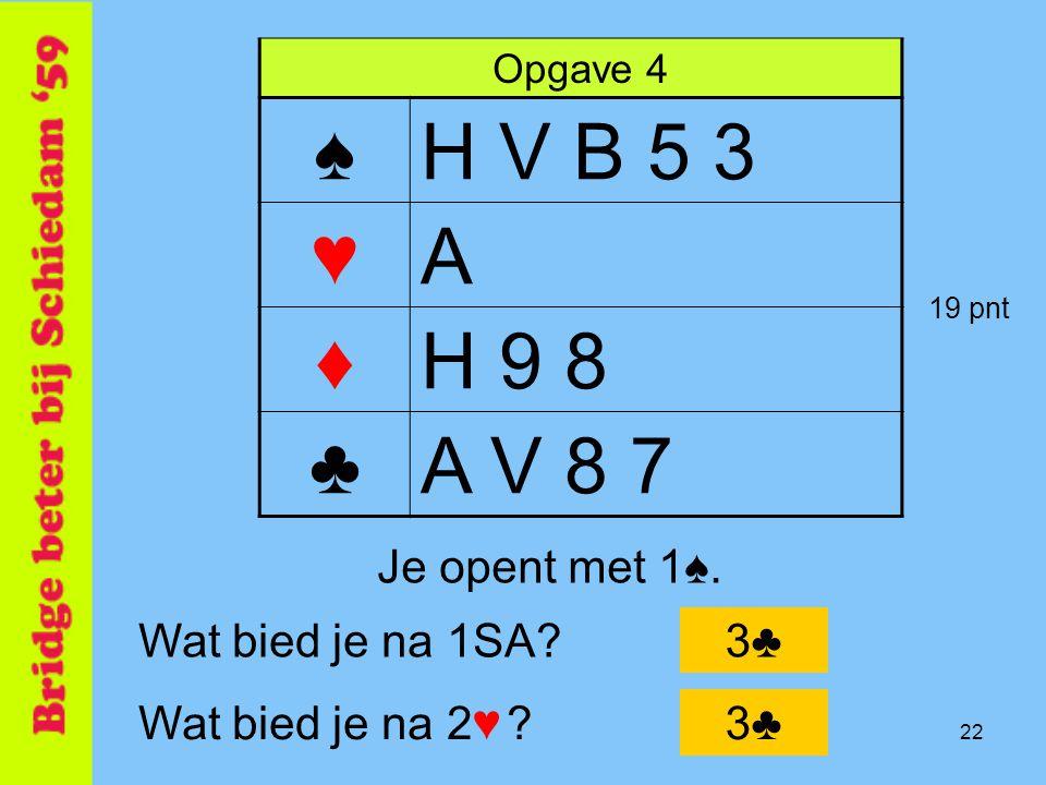 22 Opgave 4 ♠H V B 5 3 ♥A ♦H 9 8 ♣A V 8 7 Je opent met 1♠. Wat bied je na 1SA?3♣ Wat bied je na 2♥ ?3♣ 19 pnt