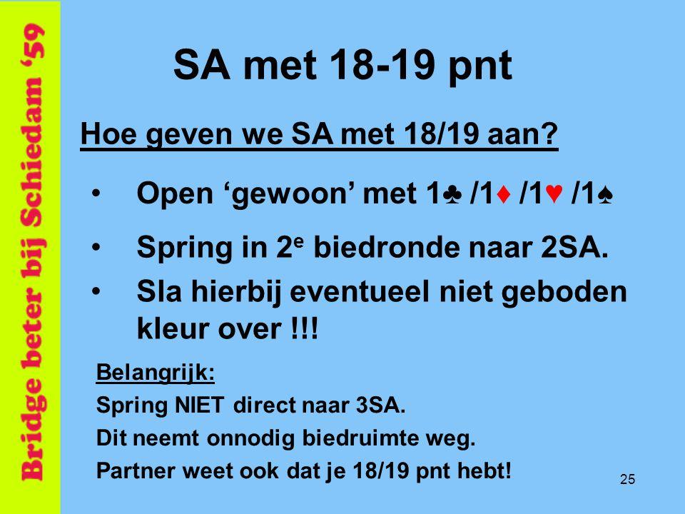 25 SA met 18-19 pnt •Open 'gewoon' met 1♣ /1♦ /1♥ /1♠ Hoe geven we SA met 18/19 aan? •Spring in 2 e biedronde naar 2SA. Belangrijk: Spring NIET direct