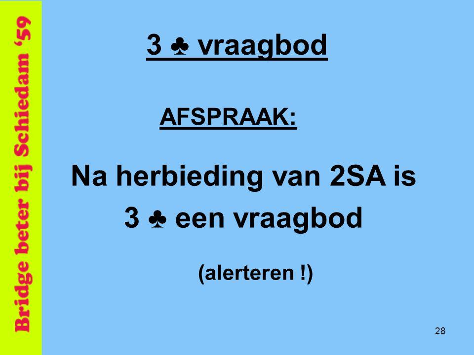 28 3 ♣ vraagbod AFSPRAAK: Na herbieding van 2SA is 3 ♣ een vraagbod (alerteren !)