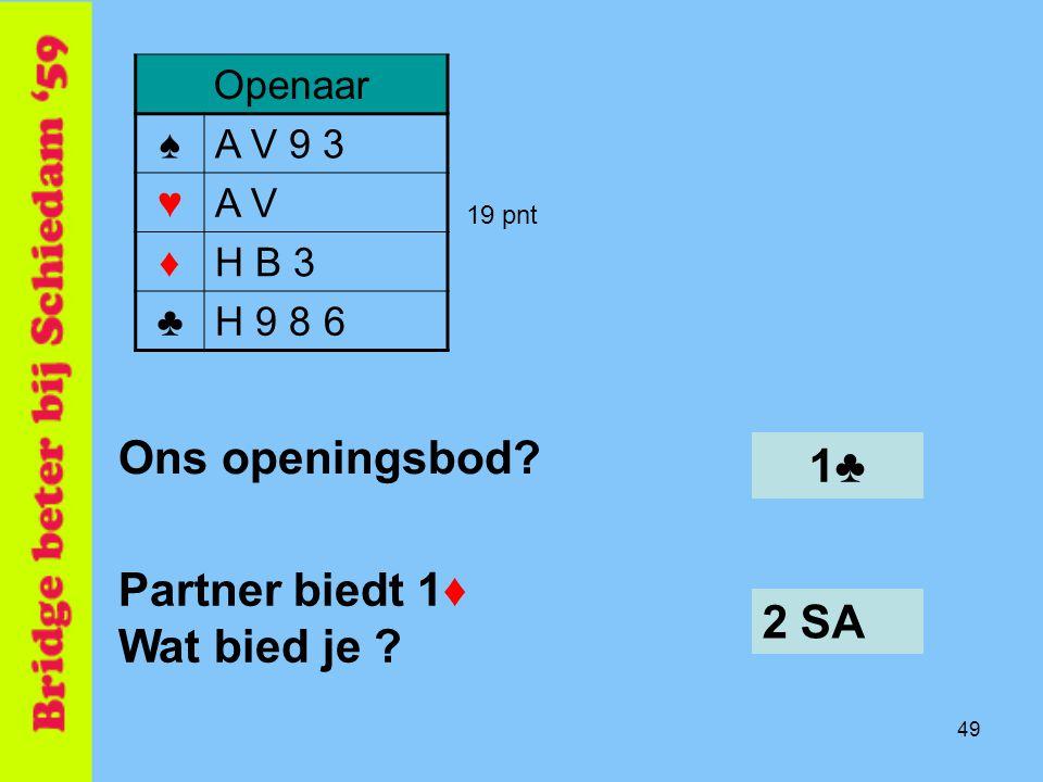 49 2 SA Openaar ♠A V 9 3 ♥A V ♦H B 3 ♣H 9 8 6 Ons openingsbod? 19 pnt Partner biedt 1♦ Wat bied je ? 1♣1♣