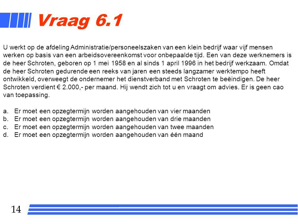 14 Vraag 6.1 U werkt op de afdeling Administratie/personeelszaken van een klein bedrijf waar vijf mensen werken op basis van een arbeidsovereenkomst v