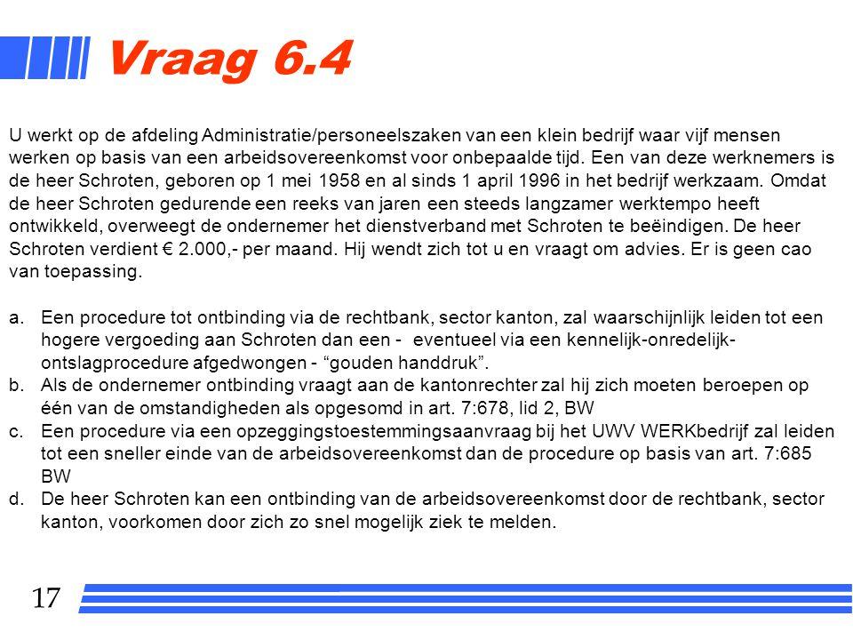 17 Vraag 6.4 U werkt op de afdeling Administratie/personeelszaken van een klein bedrijf waar vijf mensen werken op basis van een arbeidsovereenkomst v