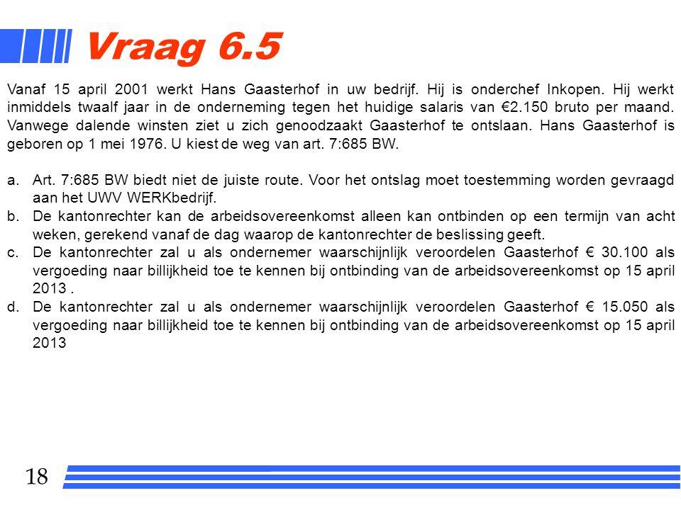 18 Vraag 6.5 Vanaf 15 april 2001 werkt Hans Gaasterhof in uw bedrijf. Hij is onderchef Inkopen. Hij werkt inmiddels twaalf jaar in de onderneming tege