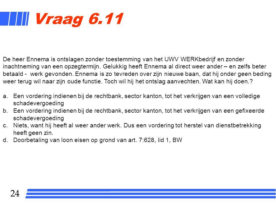 24 Vraag 6.11 De heer Ennema is ontslagen zonder toestemming van het UWV WERKbedrijf en zonder inachtneming van een opzegtermijn. Gelukkig heeft Ennem