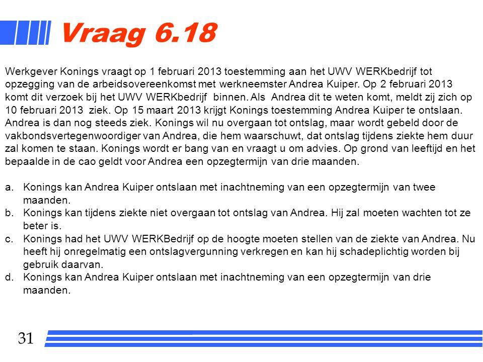 31 Vraag 6.18 Werkgever Konings vraagt op 1 februari 2013 toestemming aan het UWV WERKbedrijf tot opzegging van de arbeidsovereenkomst met werkneemste