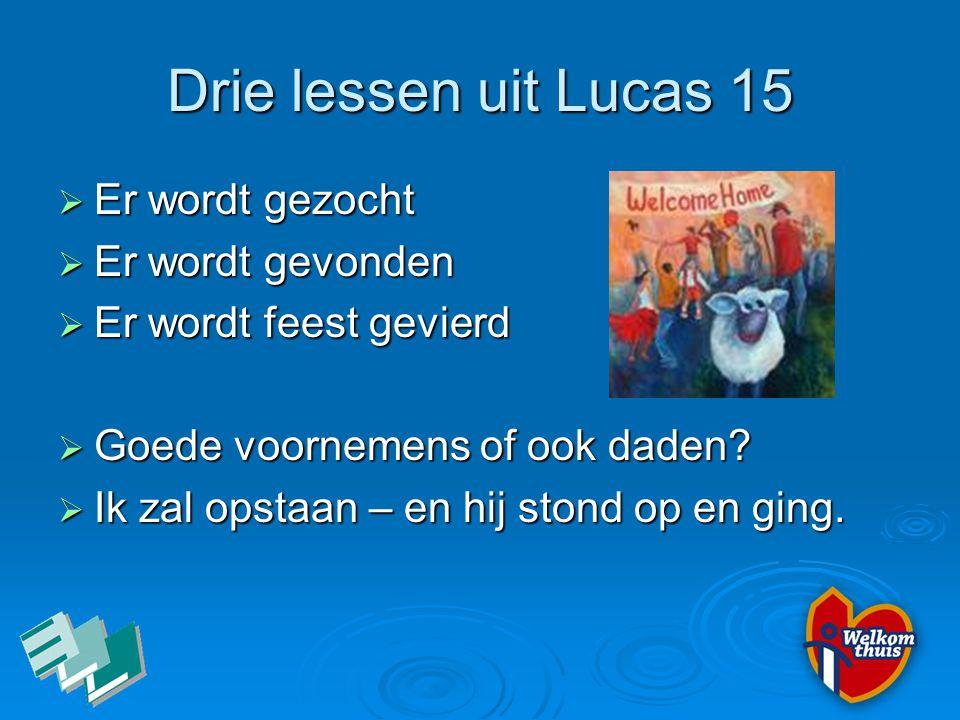 Drie lessen uit Lucas 15  Er wordt gezocht  Er wordt gevonden  Er wordt feest gevierd  Goede voornemens of ook daden?  Ik zal opstaan – en hij st