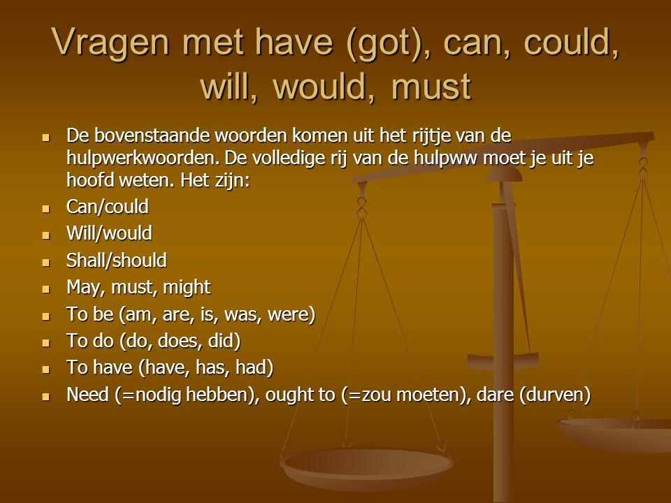 Vragen met have (got), can, could, will, would, must DDDDe bovenstaande woorden komen uit het rijtje van de hulpwerkwoorden. De volledige rij van