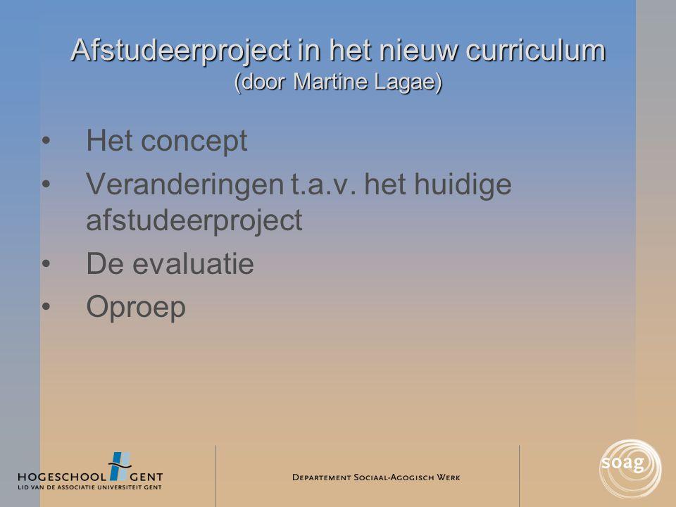 Afstudeerproject in het nieuw curriculum (door Martine Lagae) •Het concept •Veranderingen t.a.v. het huidige afstudeerproject •De evaluatie •Oproep