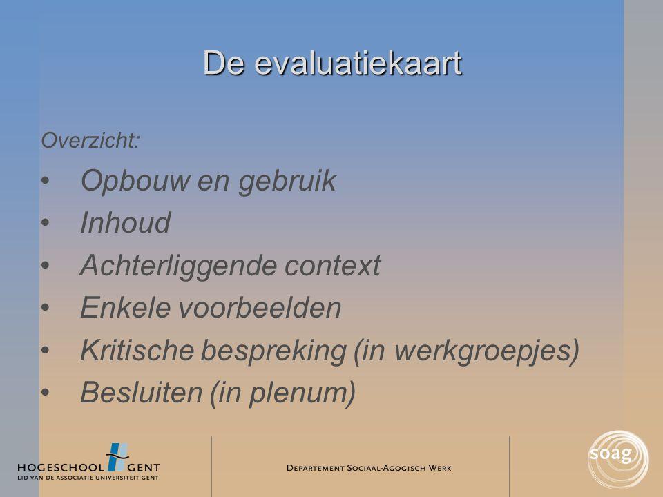 De evaluatiekaart Overzicht: •Opbouw en gebruik •Inhoud •Achterliggende context •Enkele voorbeelden •Kritische bespreking (in werkgroepjes) •Besluiten