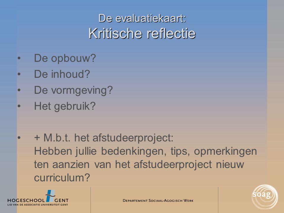 De evaluatiekaart: Kritische reflectie •De opbouw? •De inhoud? •De vormgeving? •Het gebruik? •+ M.b.t. het afstudeerproject: Hebben jullie bedenkingen