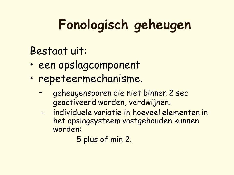 Fonologisch geheugen Bestaat uit: •een opslagcomponent •repeteermechanisme. - geheugensporen die niet binnen 2 sec geactiveerd worden, verdwijnen. – i