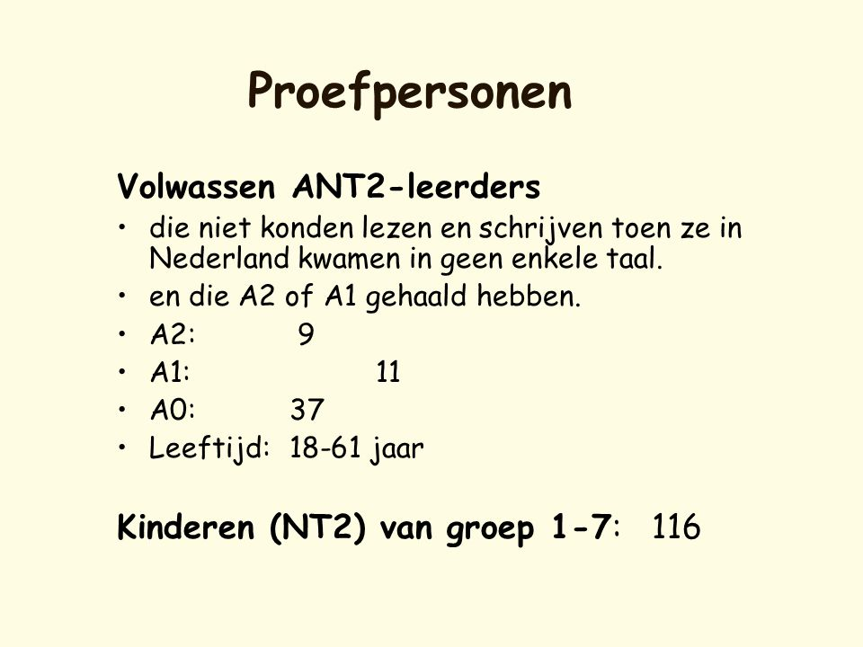 Proefpersonen Volwassen ANT2-leerders •die niet konden lezen en schrijven toen ze in Nederland kwamen in geen enkele taal. •en die A2 of A1 gehaald he