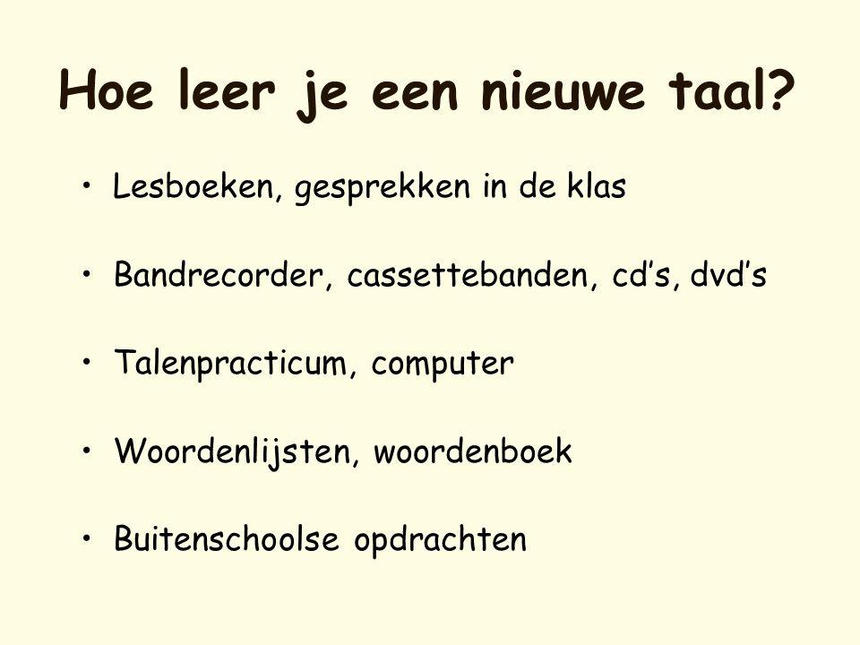 Hoe leer je een nieuwe taal? •Lesboeken, gesprekken in de klas •Bandrecorder, cassettebanden, cd's, dvd's •Talenpracticum, computer •Woordenlijsten, w