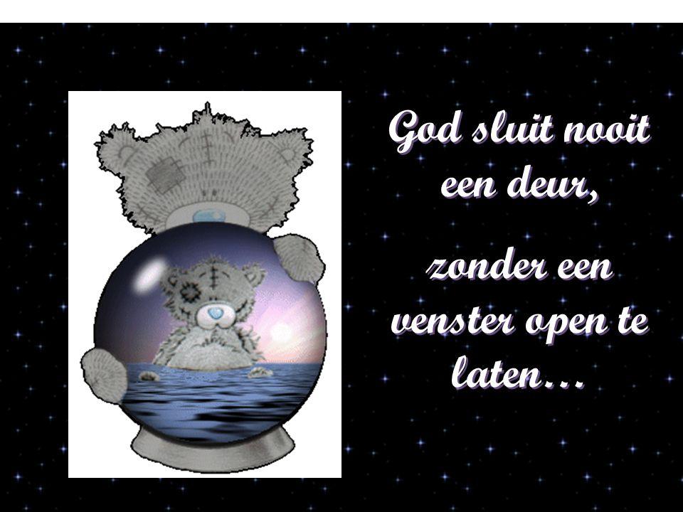 God sluit nooit een deur, zonder een venster open te laten… God sluit nooit een deur, zonder een venster open te laten…