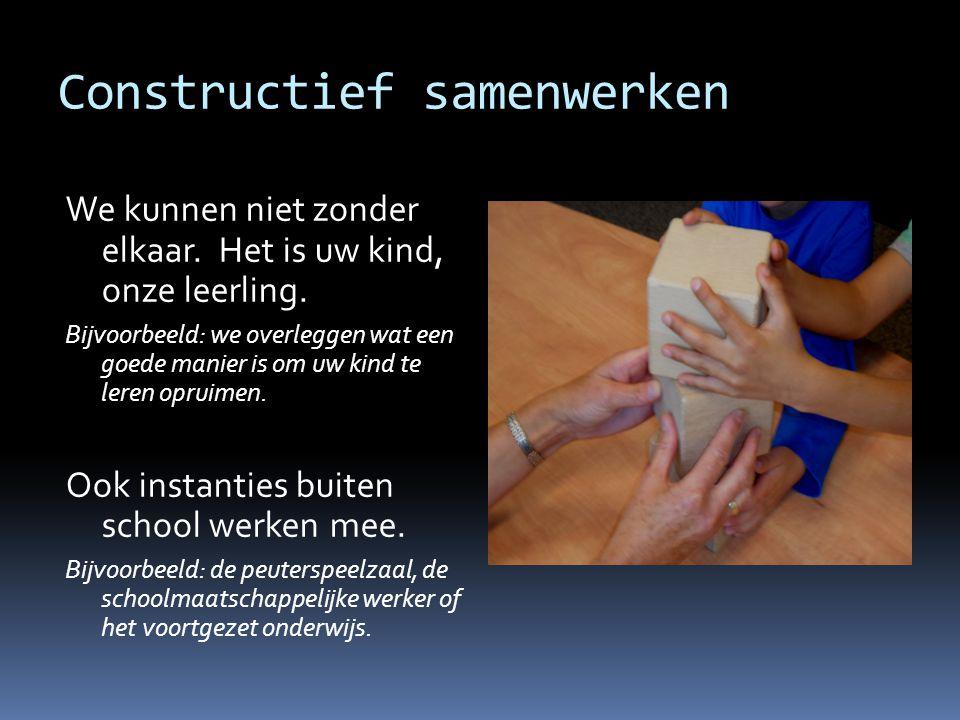 Constructief samenwerken We kunnen niet zonder elkaar. Het is uw kind, onze leerling. Bijvoorbeeld: we overleggen wat een goede manier is om uw kind t