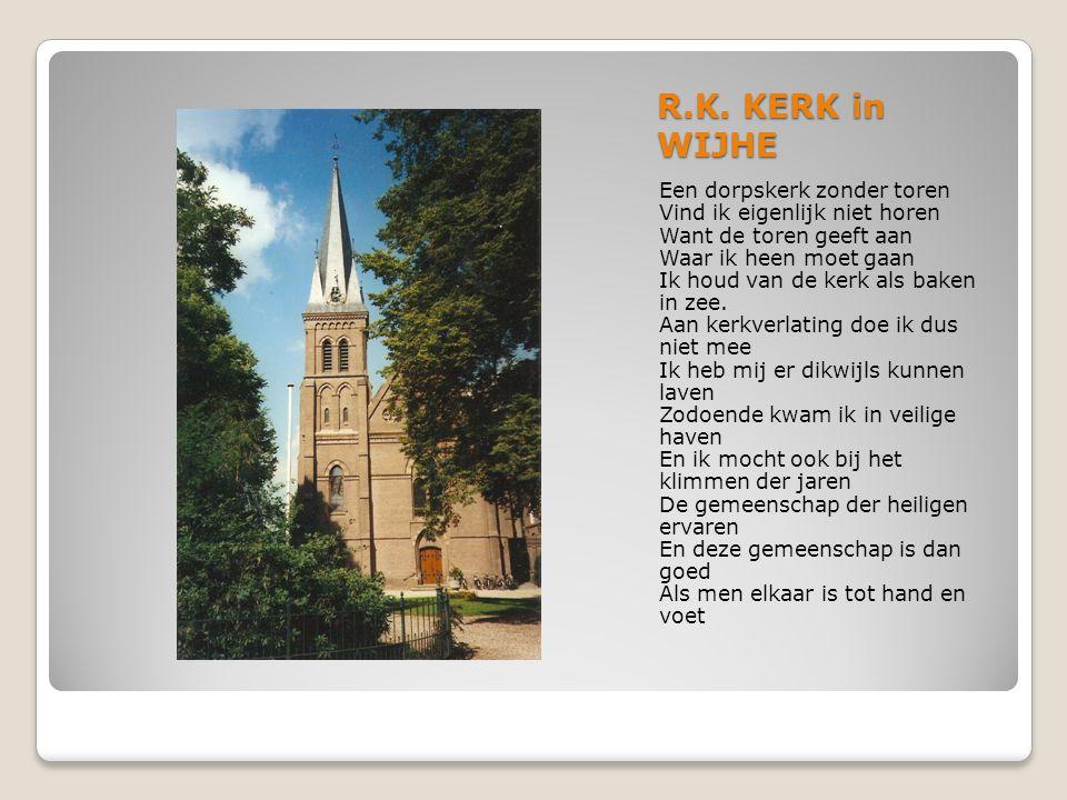 R.K. KERK in WIJHE Een dorpskerk zonder toren Vind ik eigenlijk niet horen Want de toren geeft aan Waar ik heen moet gaan Ik houd van de kerk als bake