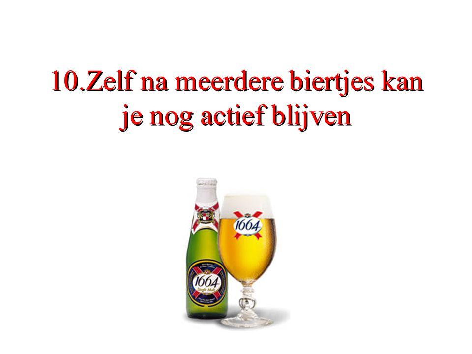 10.Zelf na meerdere biertjes kan je nog actief blijven