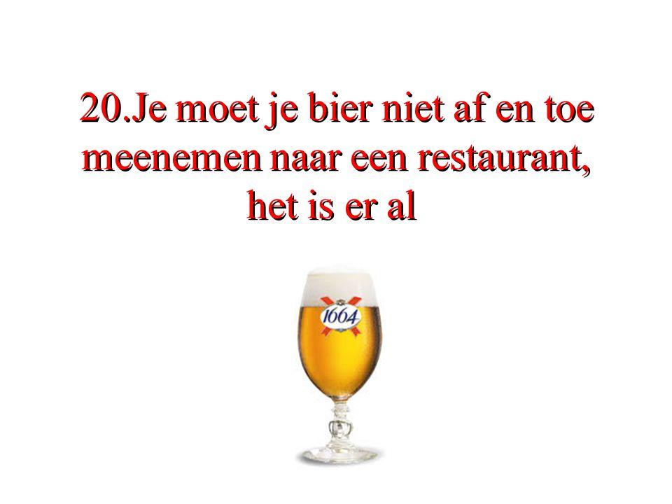 20.Je moet je bier niet af en toe meenemen naar een restaurant, het is er al