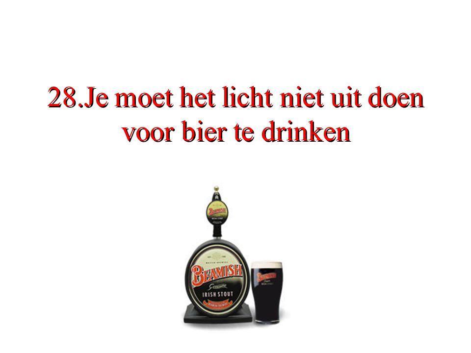28.Je moet het licht niet uit doen voor bier te drinken