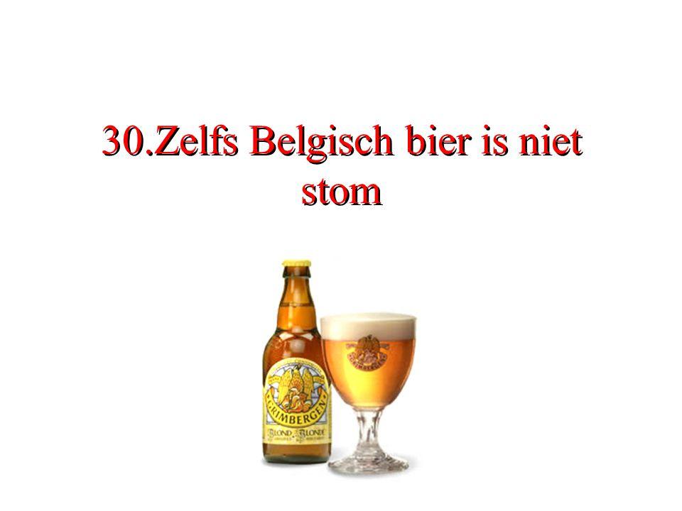 30.Zelfs Belgisch bier is niet stom