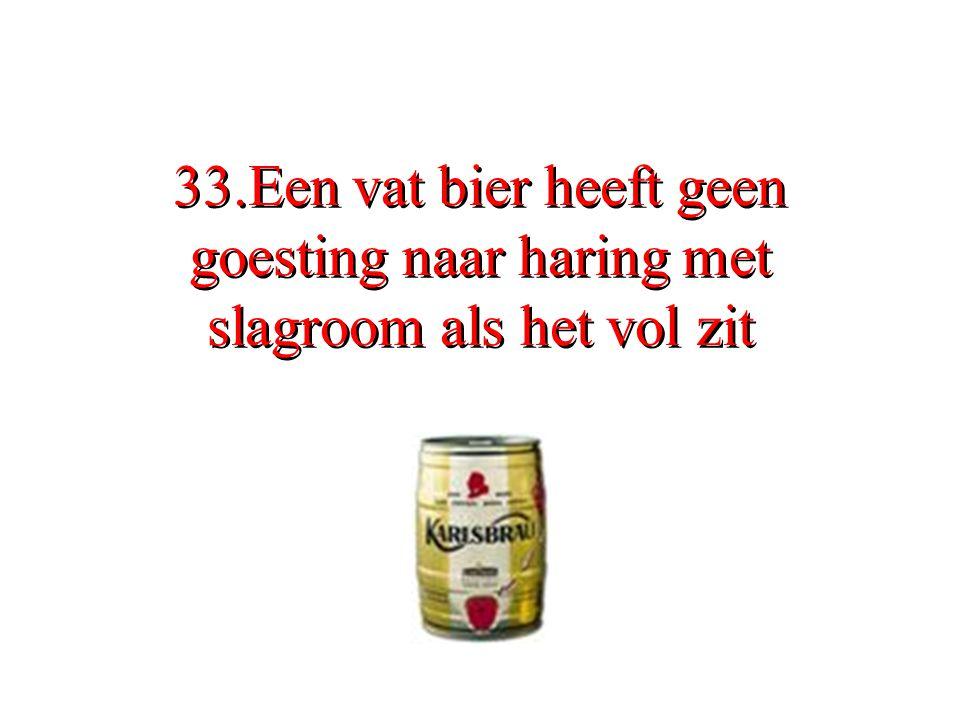 33.Een vat bier heeft geen goesting naar haring met slagroom als het vol zit