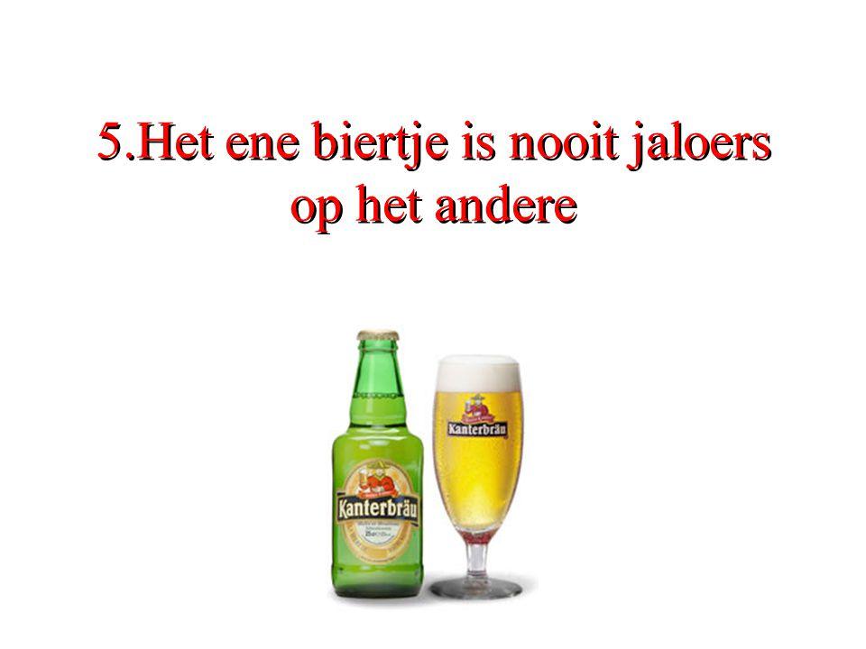 5.Het ene biertje is nooit jaloers op het andere