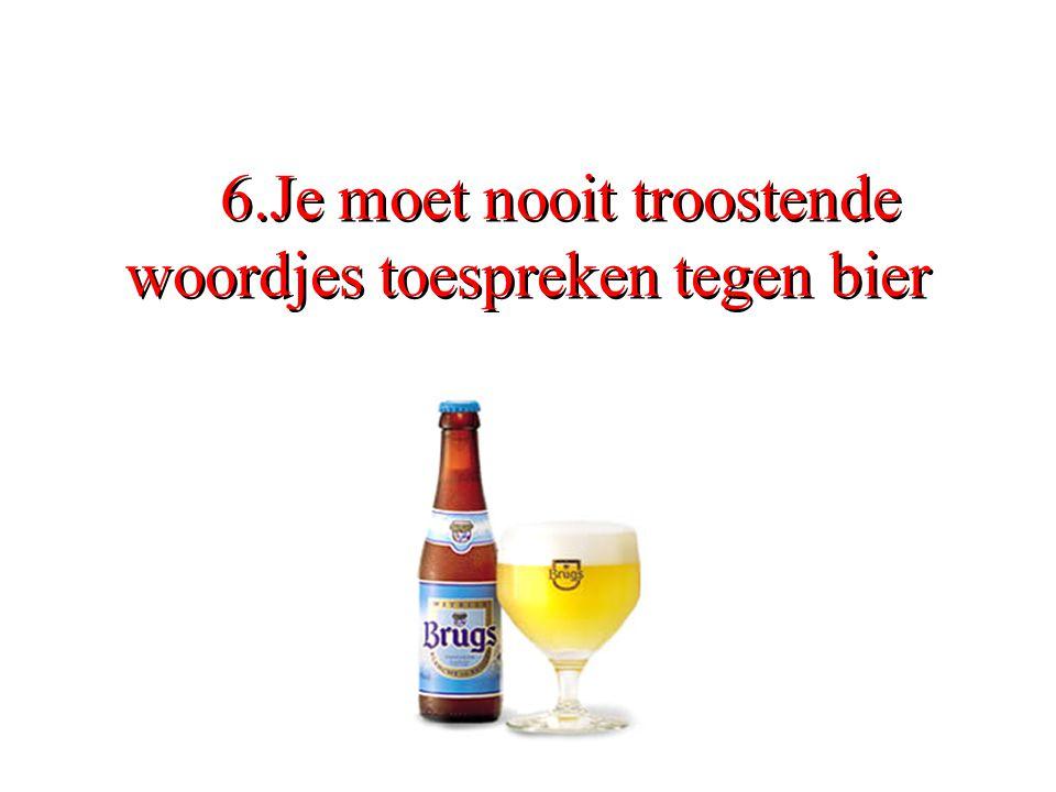 6.Je moet nooit troostende woordjes toespreken tegen bier