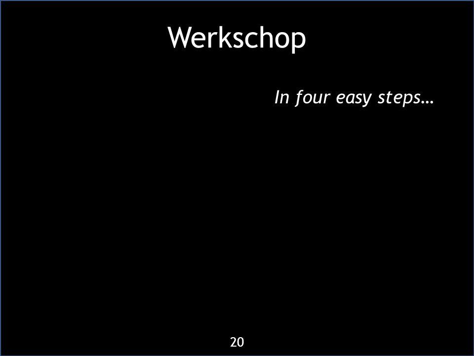 Werkschop In four easy steps… 20