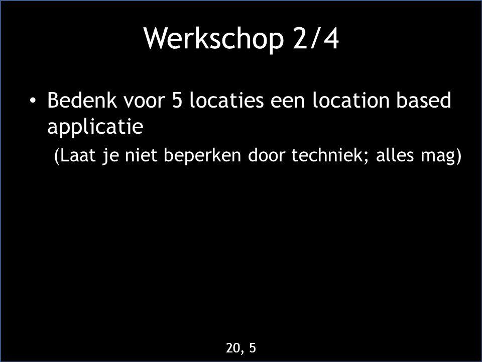 Werkschop 2/4 • Bedenk voor 5 locaties een location based applicatie (Laat je niet beperken door techniek; alles mag) 20, 5