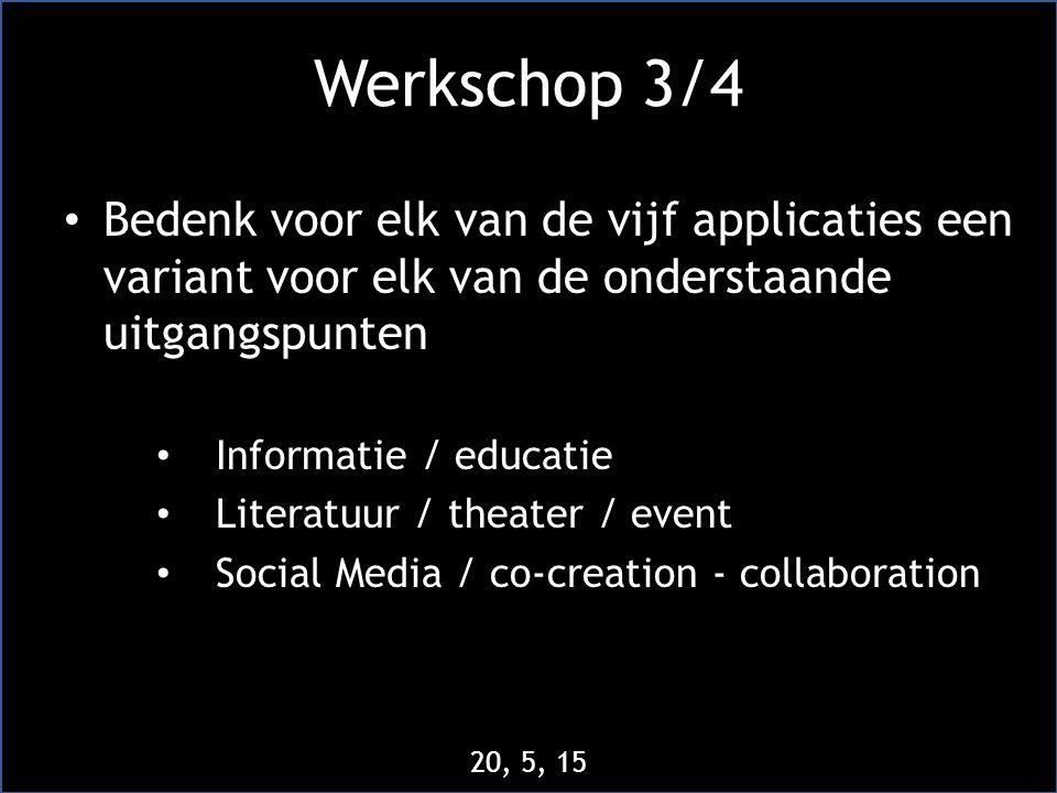 Werkschop 3/4 • Bedenk voor elk van de vijf applicaties een variant voor elk van de onderstaande uitgangspunten • Informatie / educatie • Literatuur / theater / event • Social Media / co-creation - collaboration 20, 5, 15