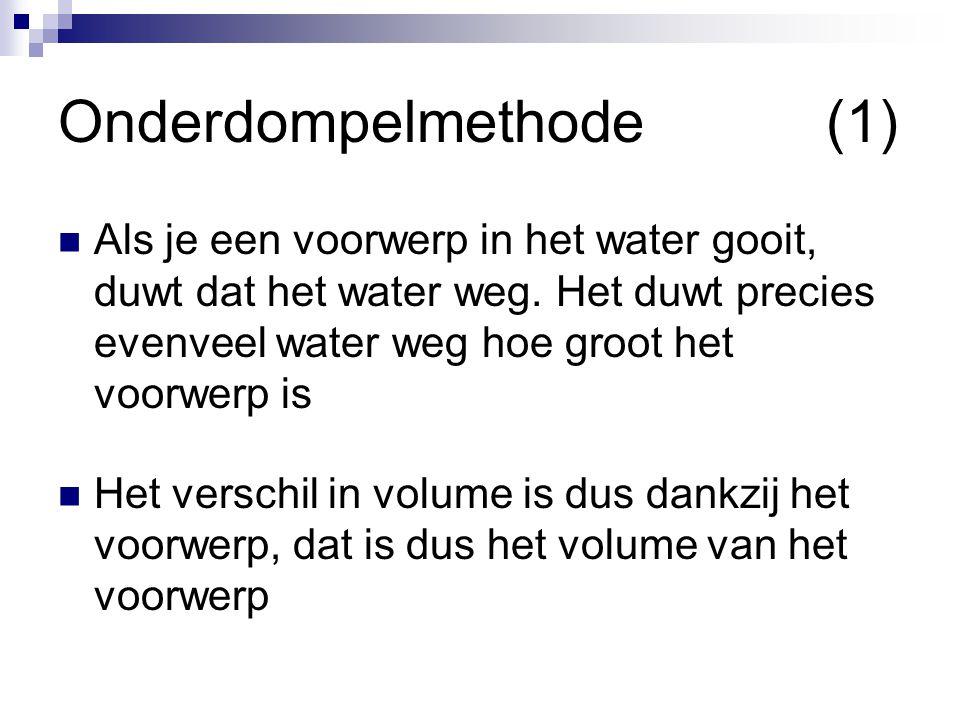 Onderdompelmethode(1)  Als je een voorwerp in het water gooit, duwt dat het water weg. Het duwt precies evenveel water weg hoe groot het voorwerp is