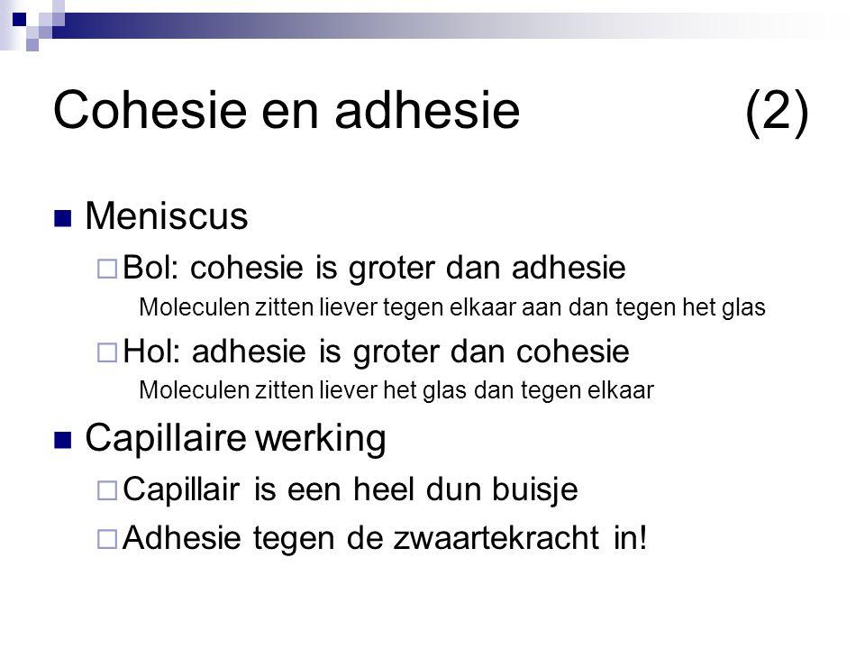 Cohesie en adhesie(2)  Meniscus  Bol: cohesie is groter dan adhesie Moleculen zitten liever tegen elkaar aan dan tegen het glas  Hol: adhesie is gr