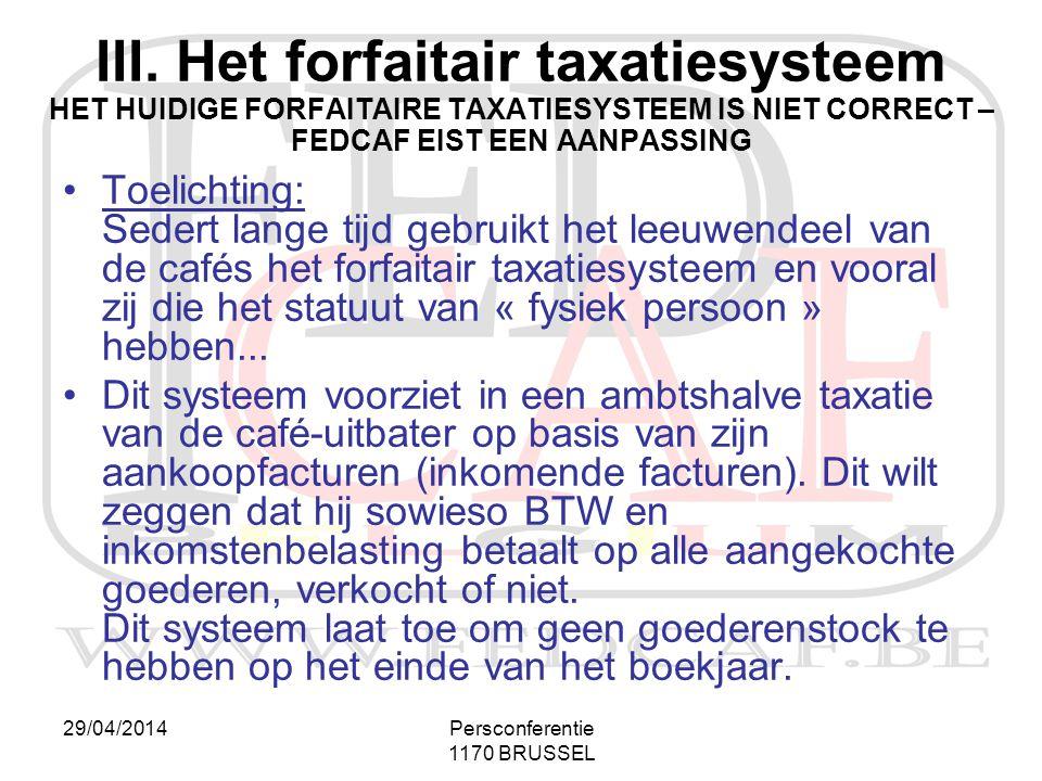 29/04/2014Persconferentie 1170 BRUSSEL III. Het forfaitair taxatiesysteem HET HUIDIGE FORFAITAIRE TAXATIESYSTEEM IS NIET CORRECT – FEDCAF EIST EEN AAN