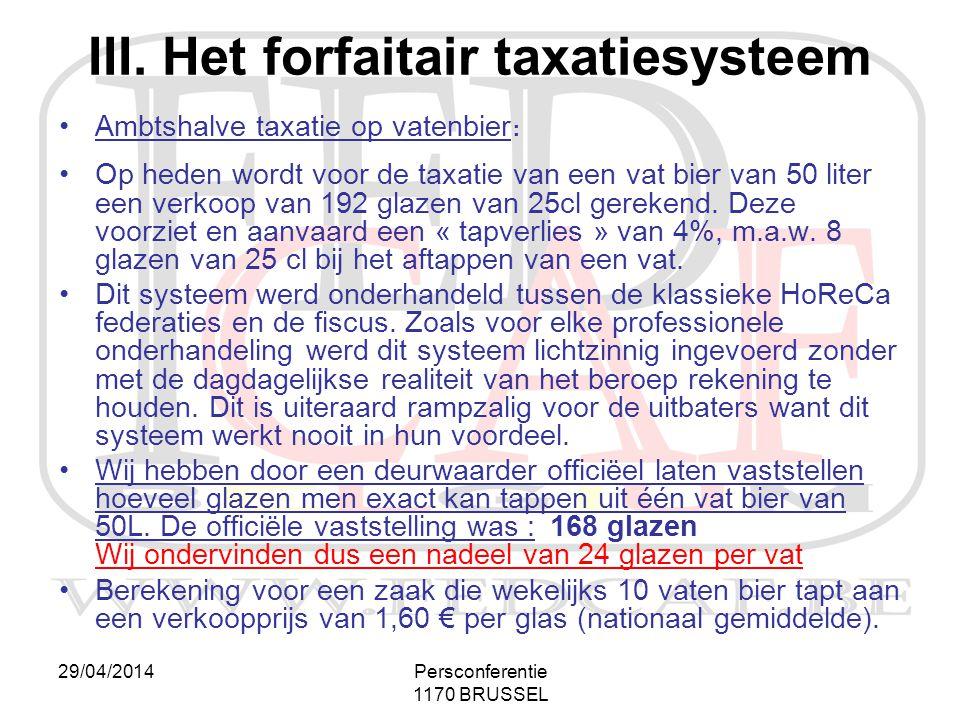 29/04/2014Persconferentie 1170 BRUSSEL III. Het forfaitair taxatiesysteem •Ambtshalve taxatie op vatenbier: •Op heden wordt voor de taxatie van een va